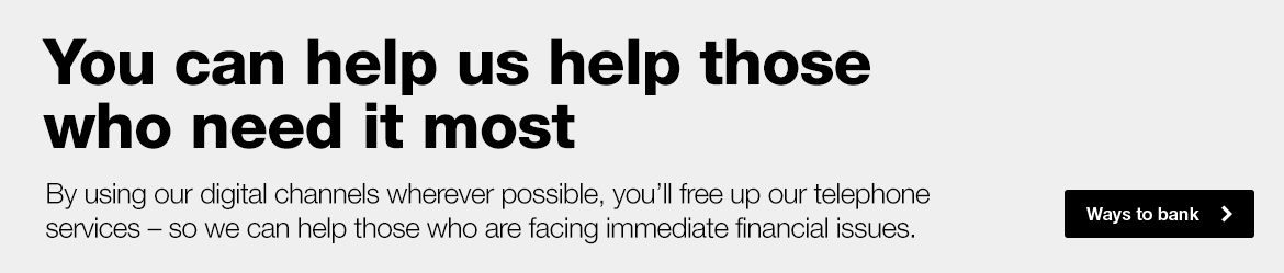 You can help us help those who need it most. By using our digital channels wherever possible, you'll free up our telephone services - so we can help those who are facing immediate financial issues.