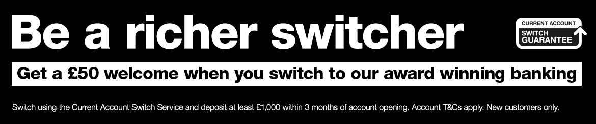 Get £100, when you transfer your banking within 3 months of account opening. Account T&Cs apply, new customers only. Find out more